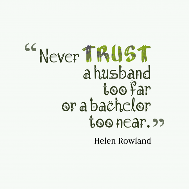 Helen Rowland 's quote about . Never trust a husband too…