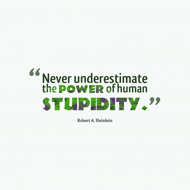 Robert A. Heinlein 's quote about stupidity. Never underestimate the power of…