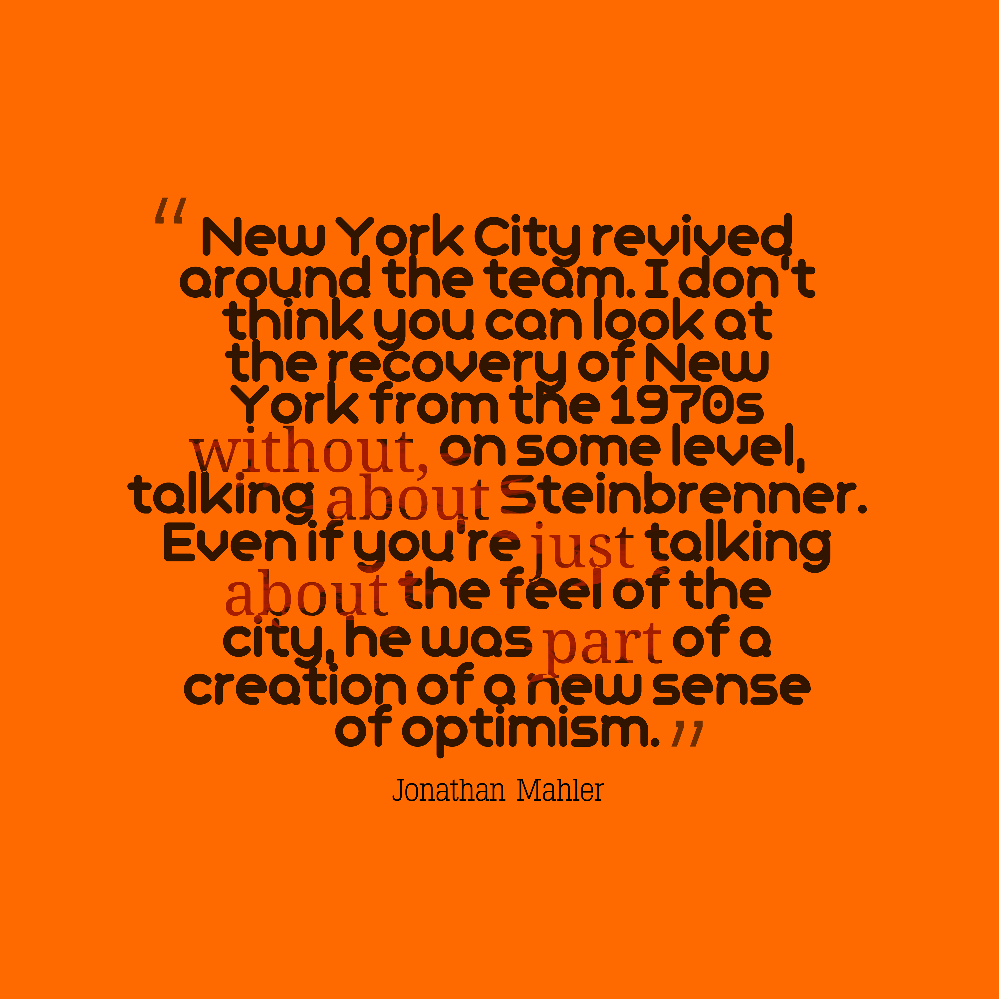 Quotes image of New York City revived around the team. I don't think you can look at the recovery of New York from the 1970s without, on some level, talking about Steinbrenner. Even if you're just talking about the feel of the city, he was part of a creation of a new sense of optimism.