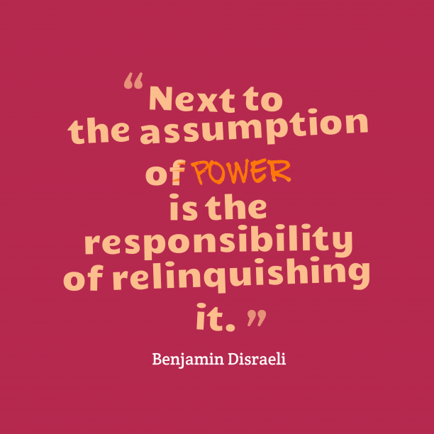 Benjamin Disraeli 's quote about responsibility. Next to the assumption of…