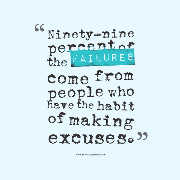 George Washington Carver 's quote about failure, execuses. Ninety-nine percent of the failures…
