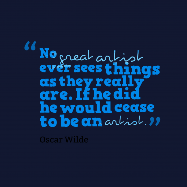 Oscar Wilde 's quote about . No great artist ever sees…
