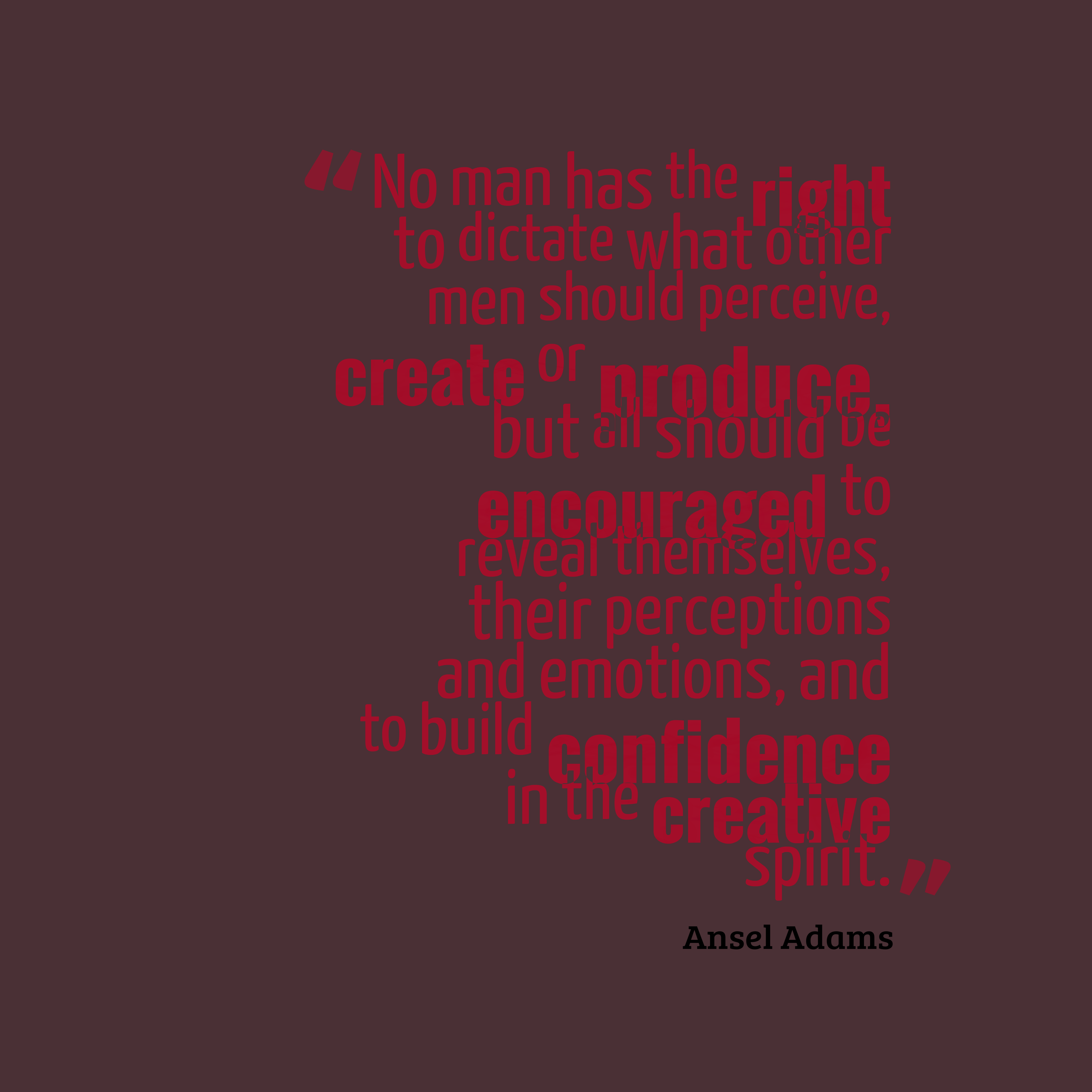 Quotes image of No man has the right to dictate what other men should perceive, create or produce, but all should be encouraged to reveal themselves, their perceptions and emotions, and to build confidence in the creative spirit.