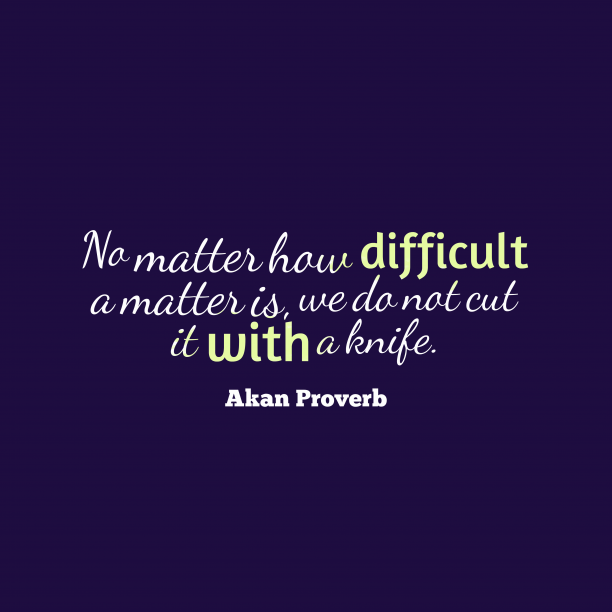 Akan Wisdom 's quote about . No matter how difficult a…
