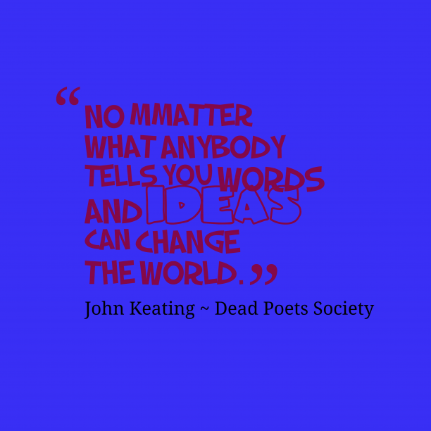 John Keating ~ Dead Poets Society 's quote about word, idea. No mmatter what anybody tells…