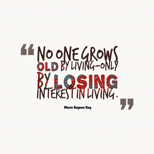 Marie Beynon Ray 's quote about living. No one grows old by…