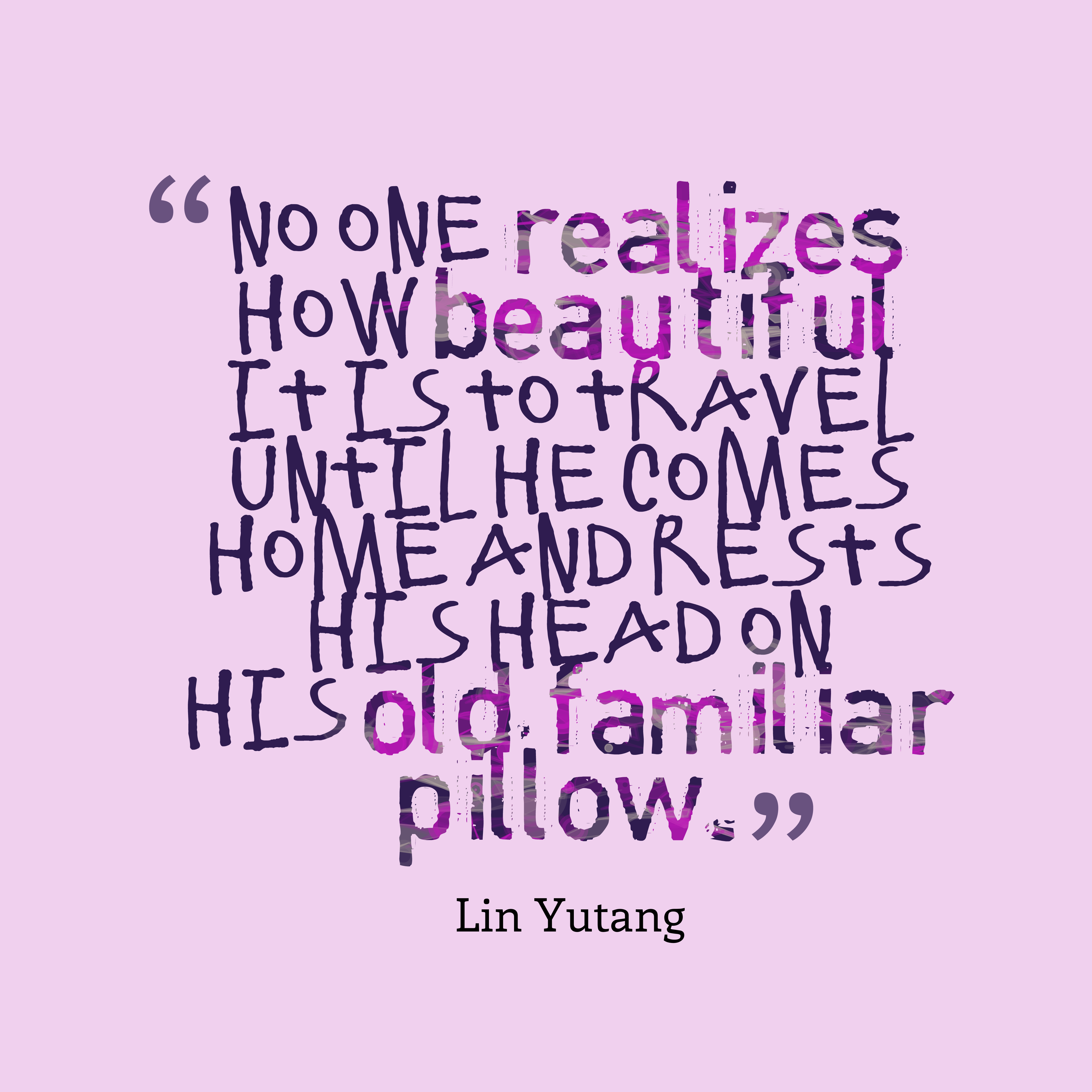 Quotes image of No one realizes how beautiful it is to travel until he comes home and rests his head on his old, familiar pillow.