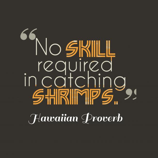 Hawaiian wisdom about skill.