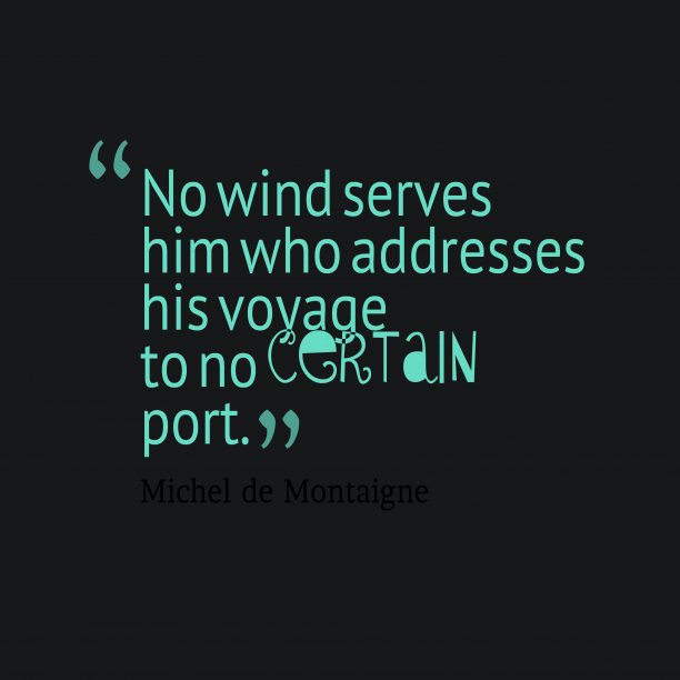 Michel de Montaigne 's quote about voyage. No wind serves him who…
