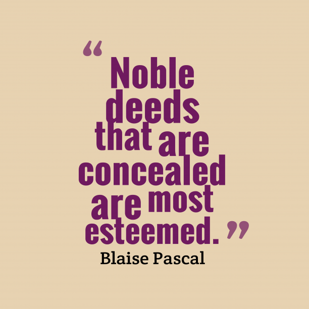 Blaise Pascal 's quote about Noble,deeds. Noble deeds that are concealed…