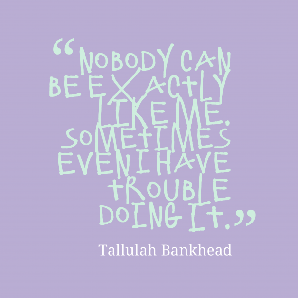 Tallulah Bankhead 's quote about . Nobody can be exactly like…