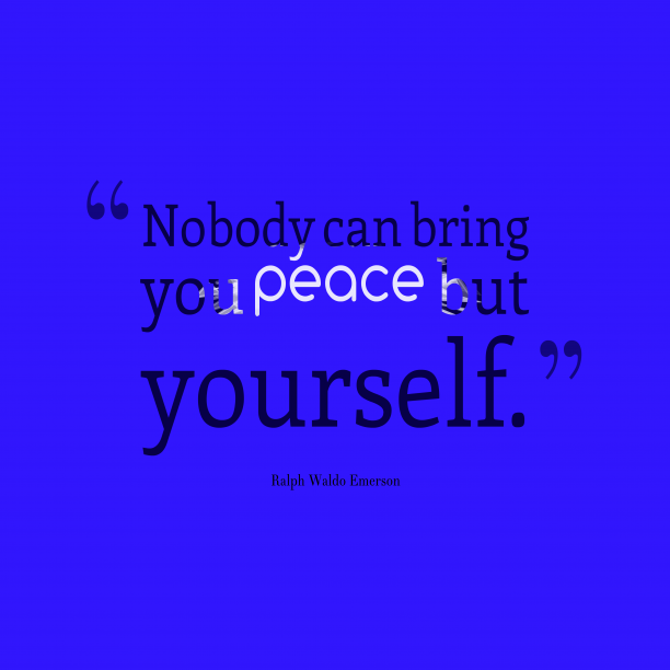 Ralph Waldo Emerson 's quote about . Nobody can bring you peace…