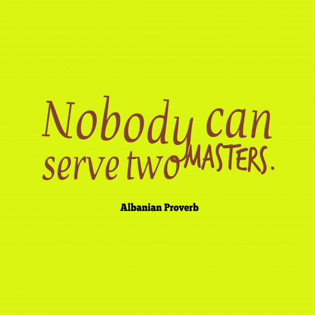 Albanian Wisdom 's quote about . Nobody can serve two masters….