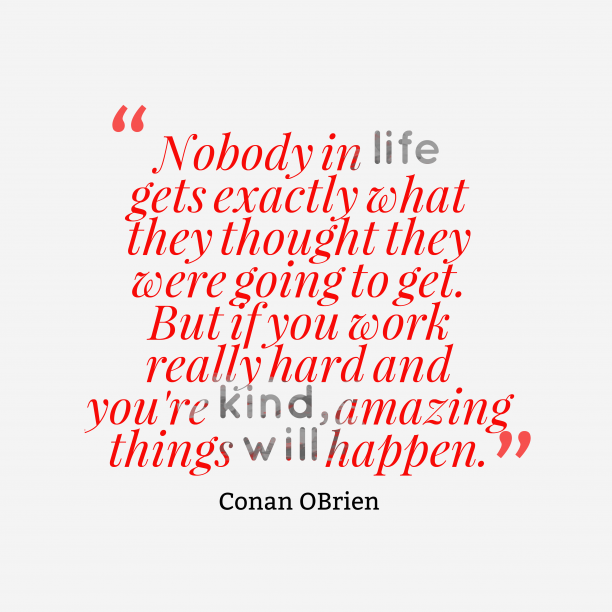 Conan OBrien 's quote about . Nobody in life gets exactly…