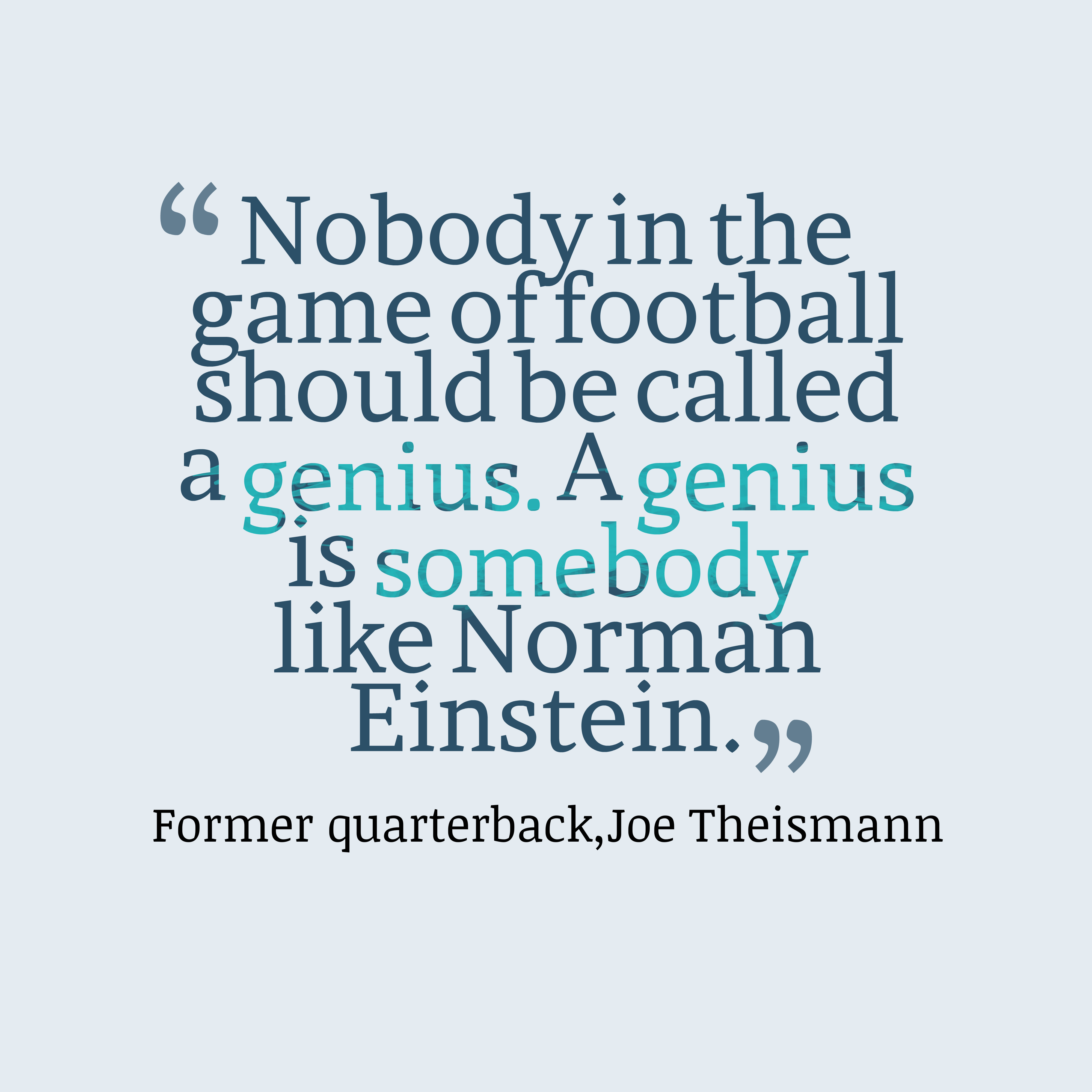 Quotes image of Nobody in the game of football should be called a genius. A genius is somebody like Norman Einstein.