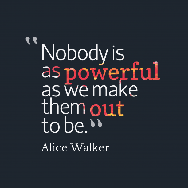 Alice Walker 's quote about . Nobody is as powerful as…