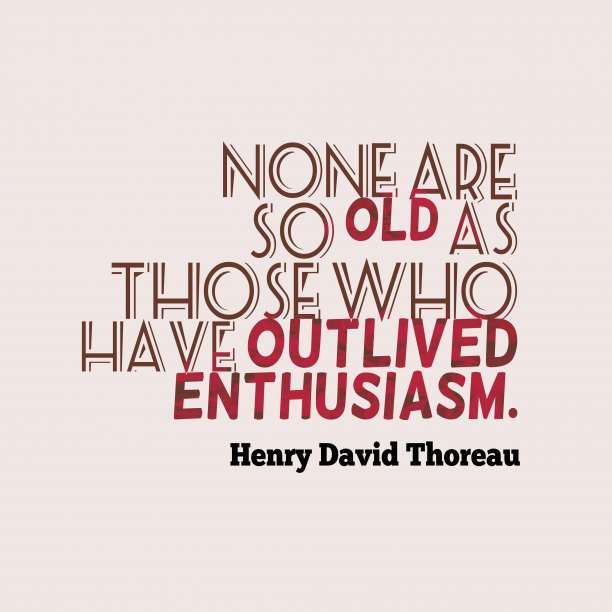 Henry David Thoreau 's quote about enthusiasm. None are so old as…
