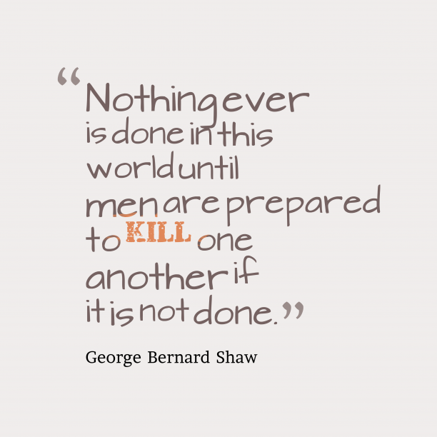 George Bernard Shaw 's quote about . Nothing ever is done in…