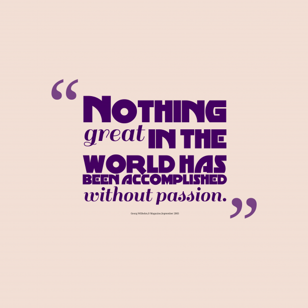 O Magazine 's quote about passion. Nothing great in the world…