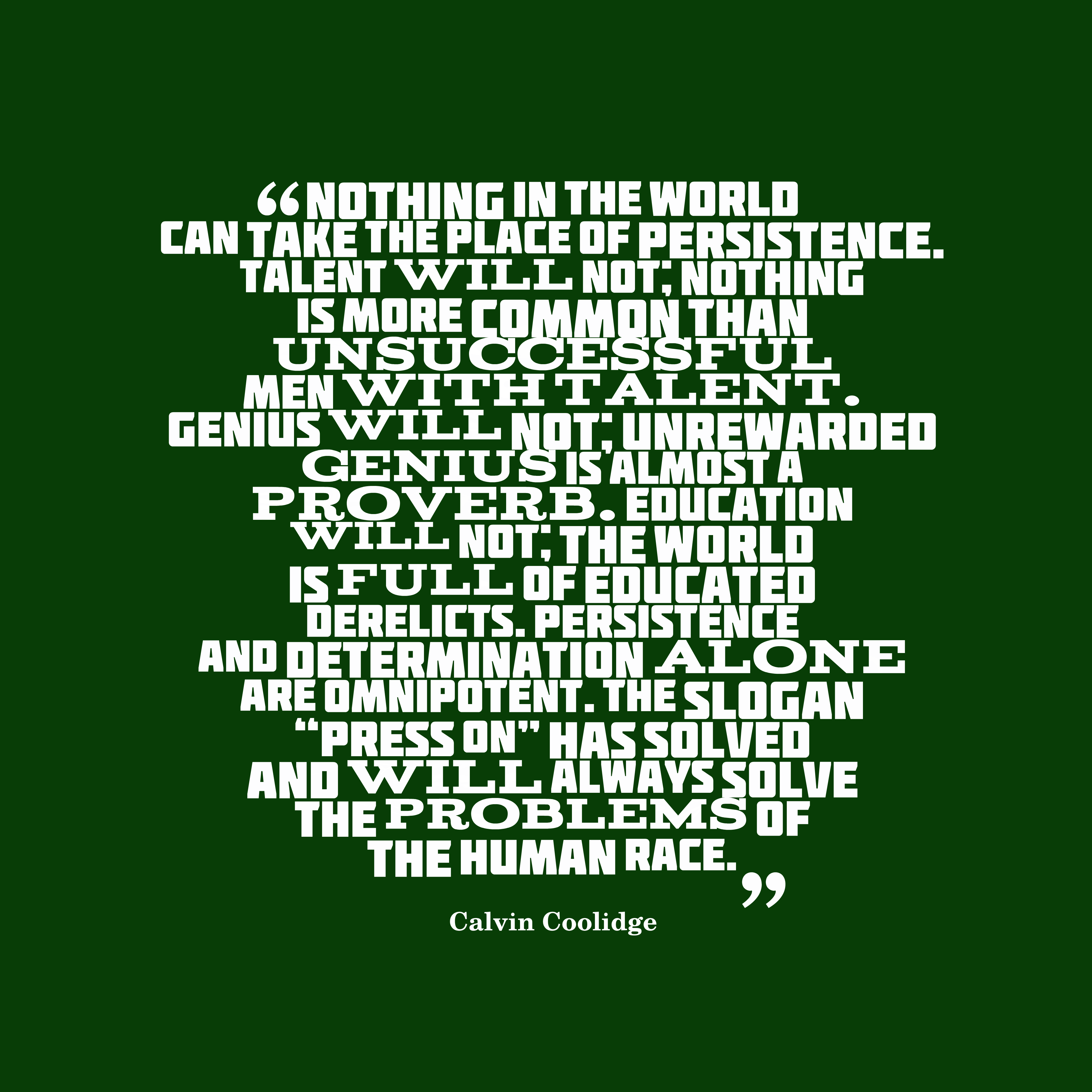 """Quotes image of Nothing in the world can take the place of Persistence. Talent will not; nothing is more common than unsuccessful men with talent. Genius will not; unrewarded genius is almost a proverb. Education will not; the world is full of educated derelicts. Persistence and Determination alone are omnipotent. The slogan """"Press On"""" has solved and will always solve the problems of the human race."""