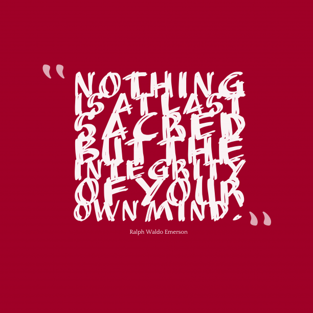 Ralph Waldo Emerson 's quote about . Nothing is at last sacred…