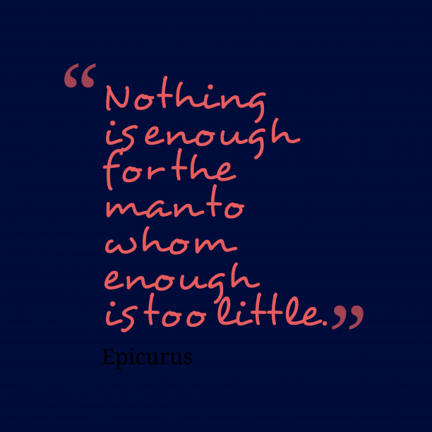 Epicurus 's quote about . Nothing is enough for the…