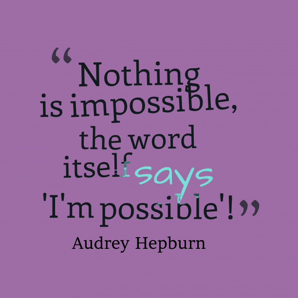 Audrey Hepburn 's quote about possibility. Nothing is impossible, the word…