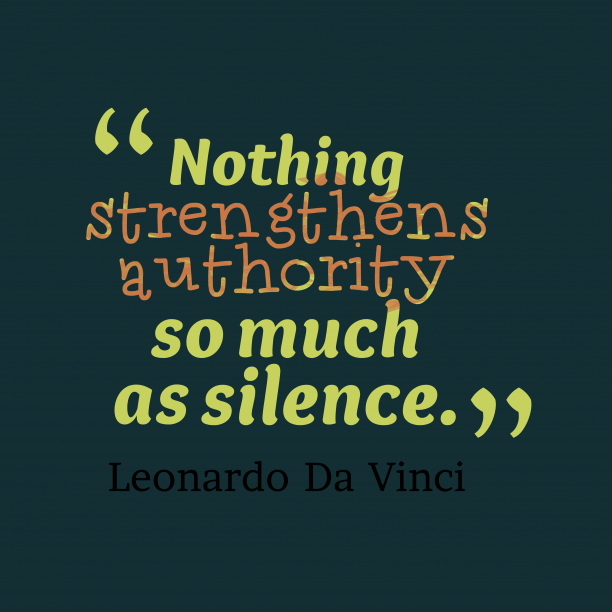 Leonardo Da Vinci 's quote about silence. Nothing strengthens authority so much…
