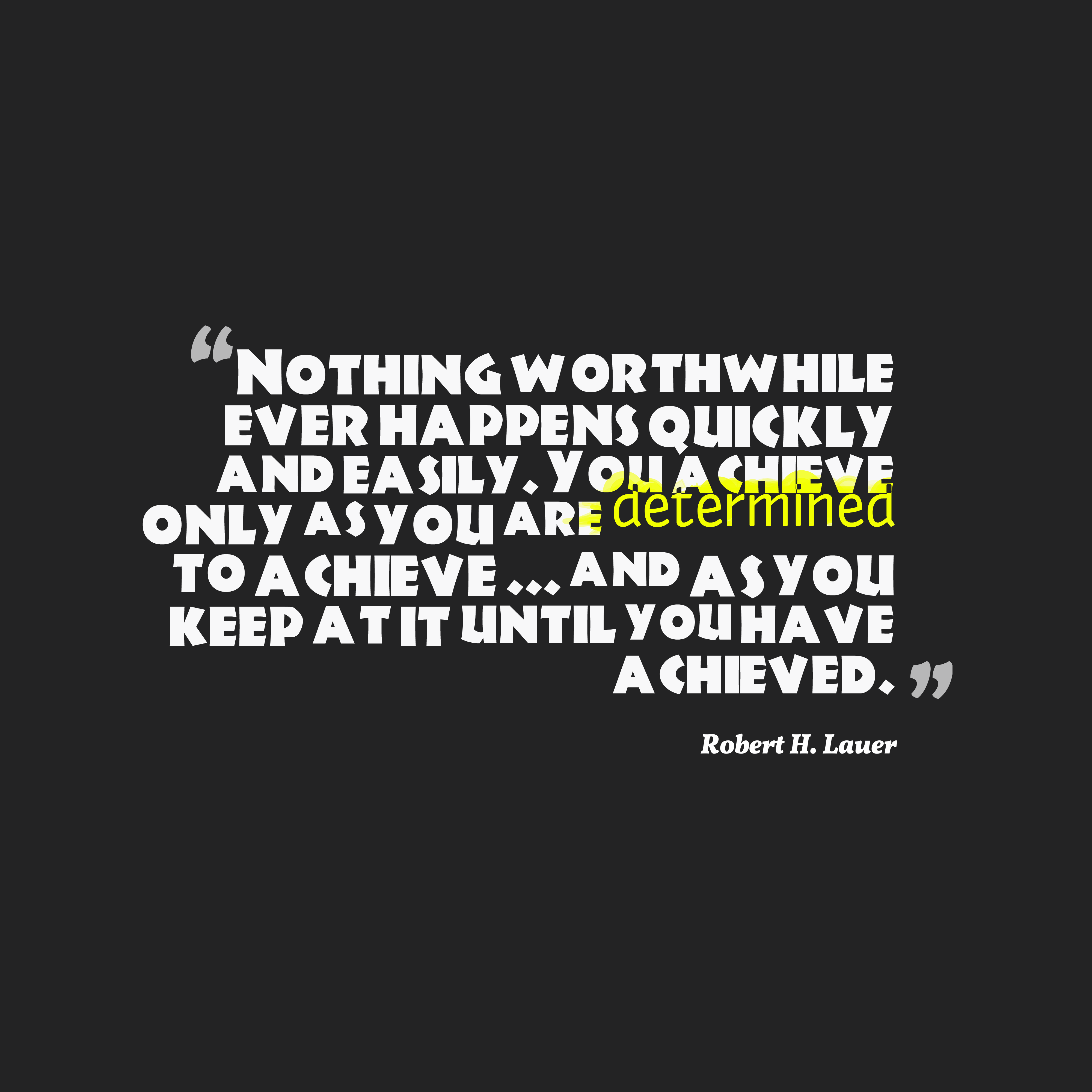 Quotes image of Nothing worthwhile ever happens quickly and easily. You achieve only as you are determined to achieve ... and as you keep at it until you have achieved.