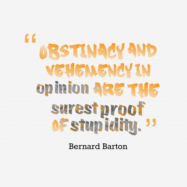 Bernard Barton 's quote about . Obstinacy and vehemency in opinion…