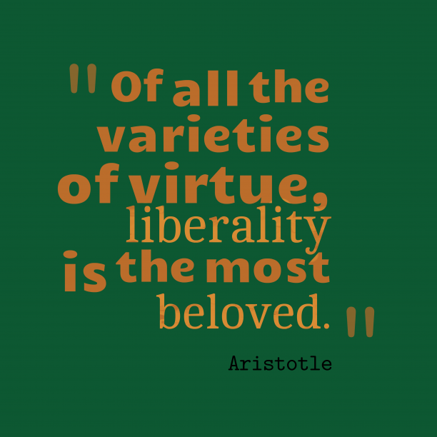 Aristotle 's quote about liberality. Of all the varieties of…