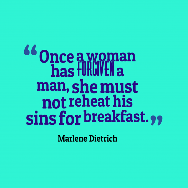 Marlene Dietrich 's quote about . Once a woman has forgiven…
