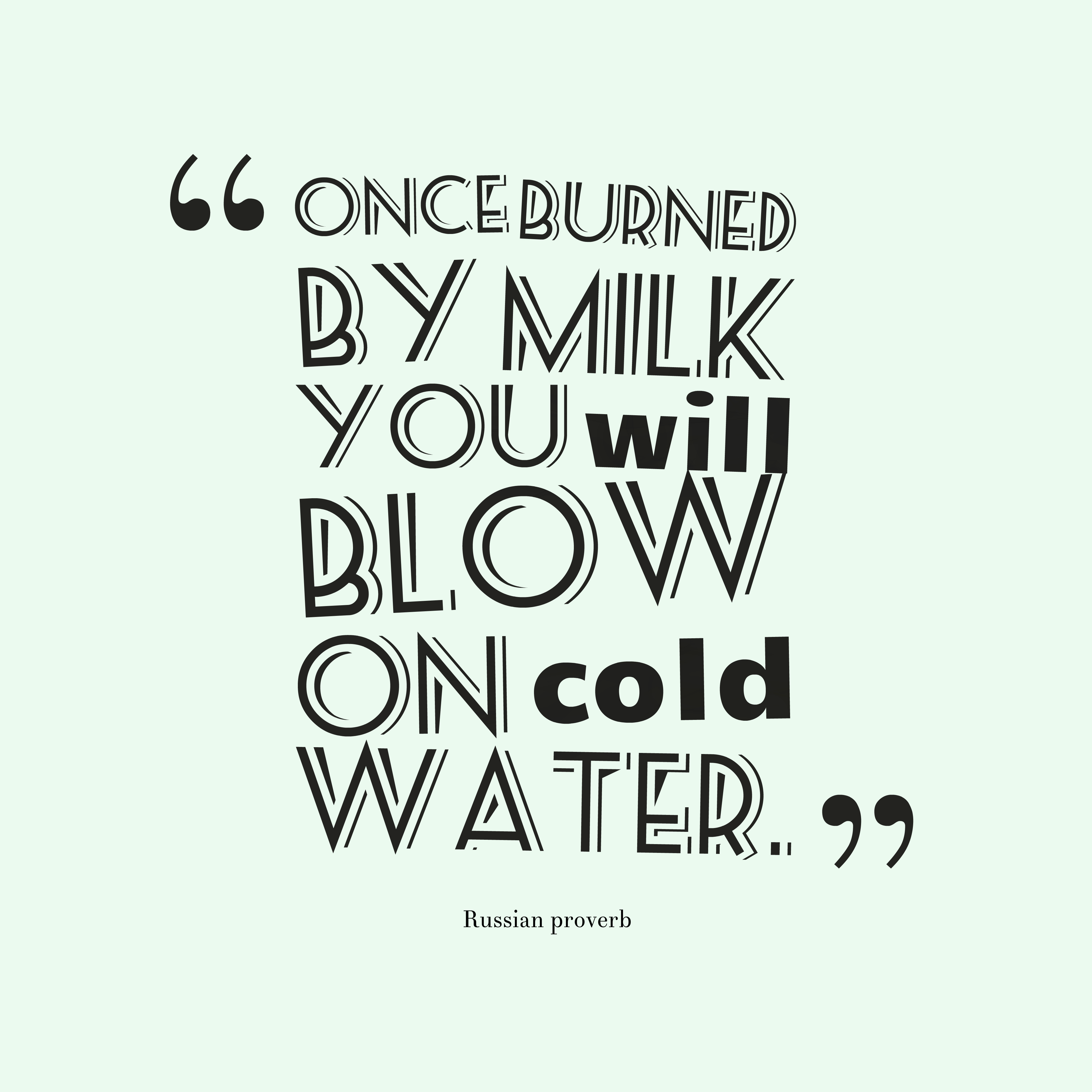 Quotes image of Once burned by milk you will blow on cold water.