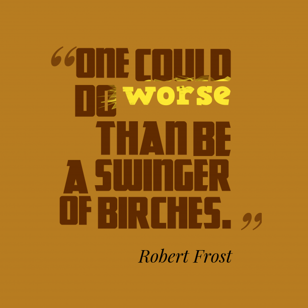 Robert Frost 's quote about . One could do worse than…