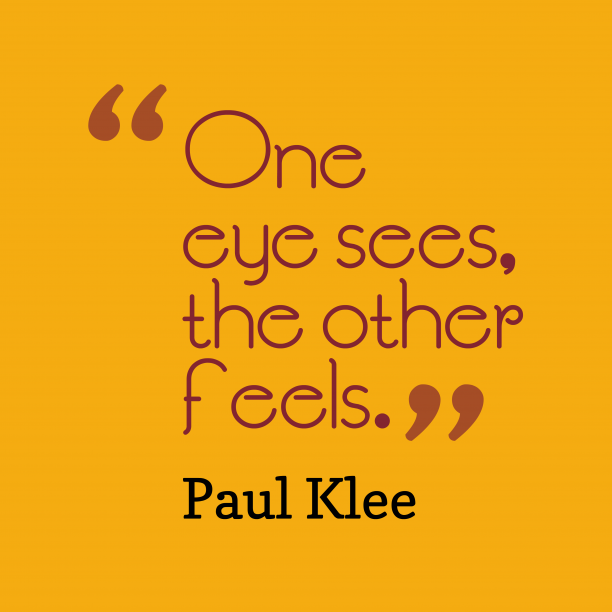 Paul Klee 's quote about feeling. One eye sees, the other…