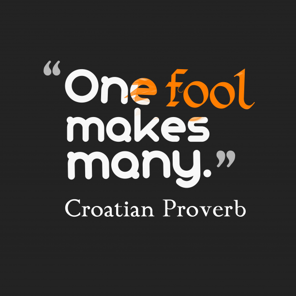 Croatian Wisdom 's quote about . One fool makes many….