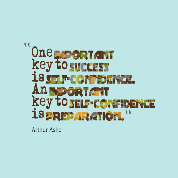 Arthur Ashe 's quote about confidence. One important key to success…