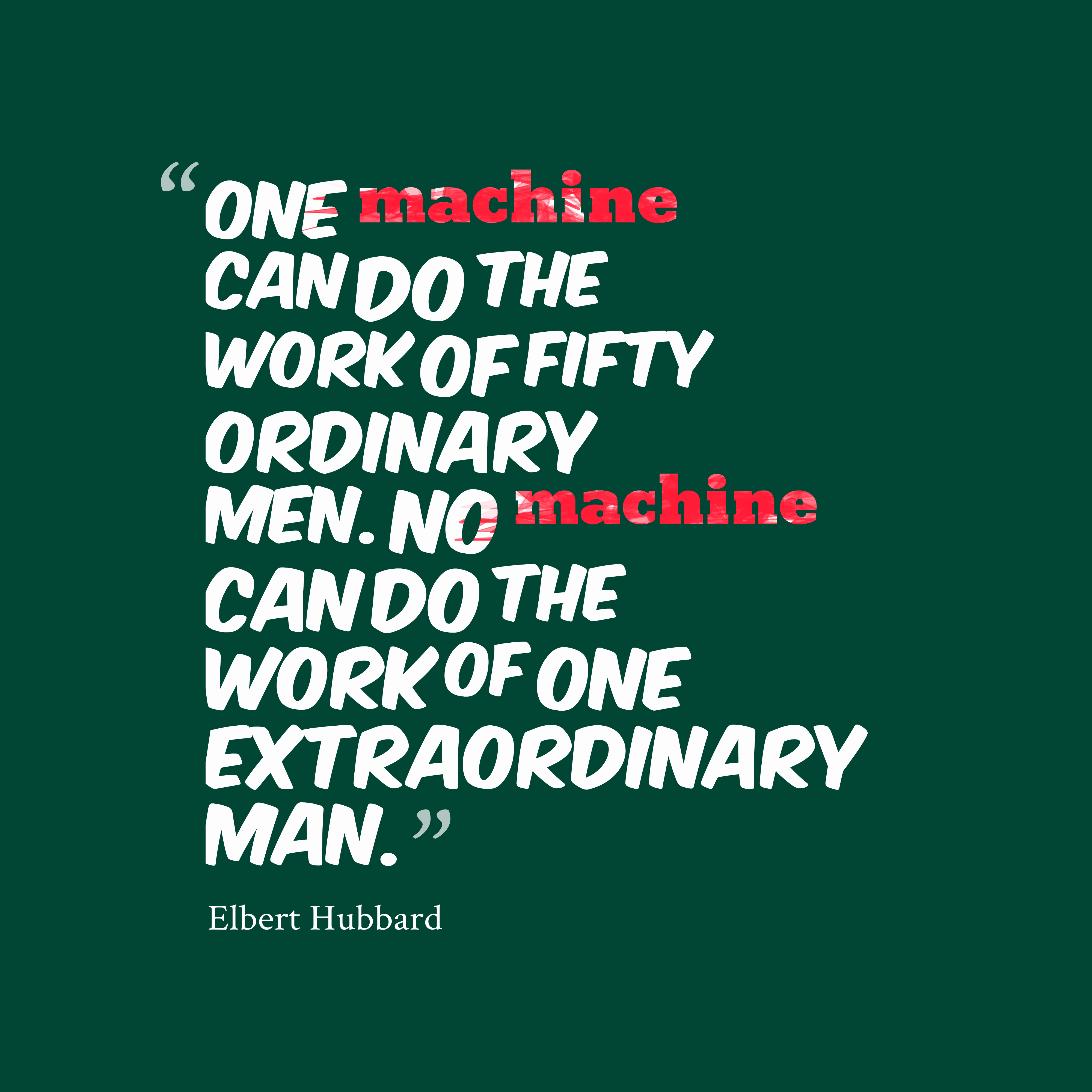 Quotes image of One machine can do the work of fifty ordinary men. No machine can do the work of one extraordinary man.