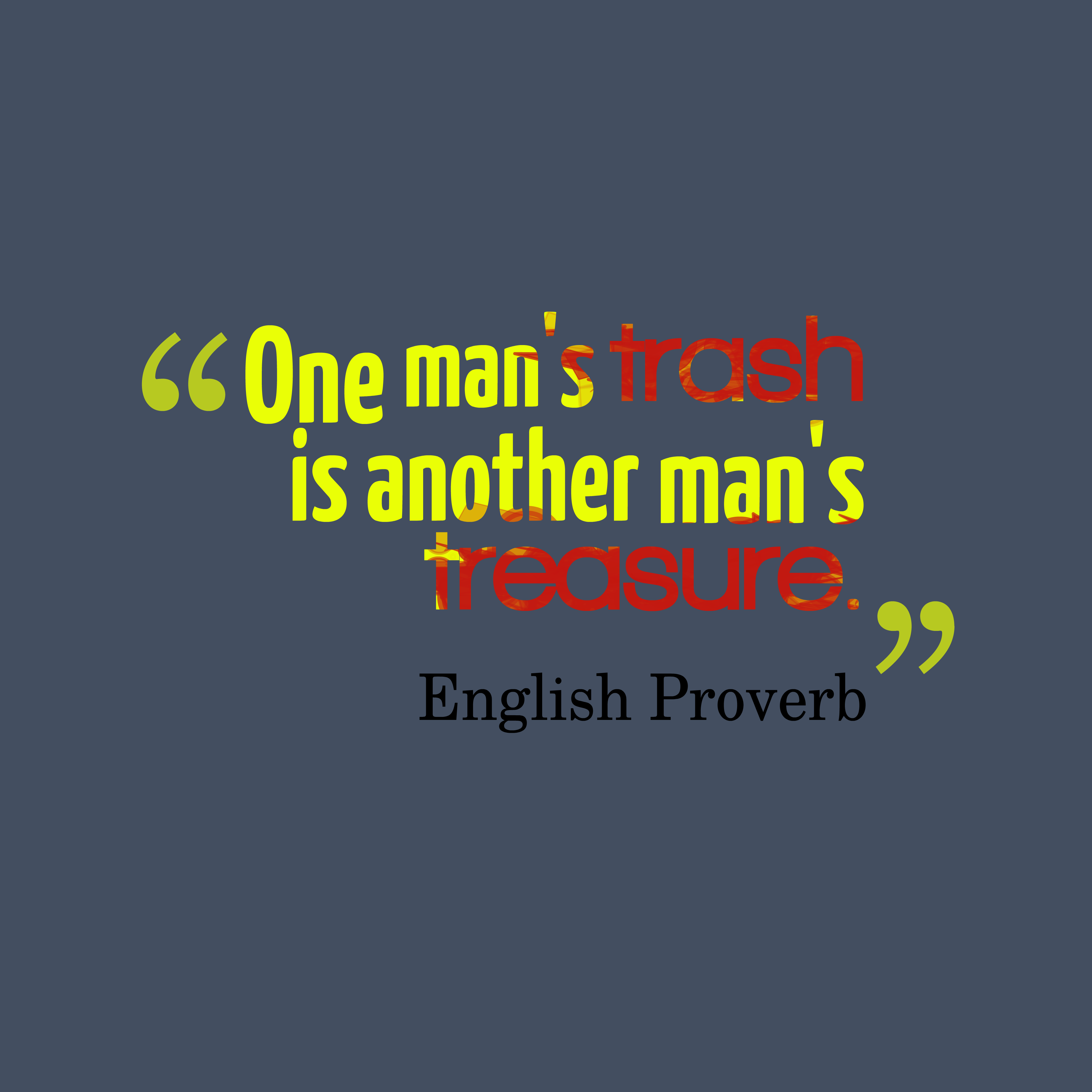 Quotes image of One man's trash is another man's treasure.