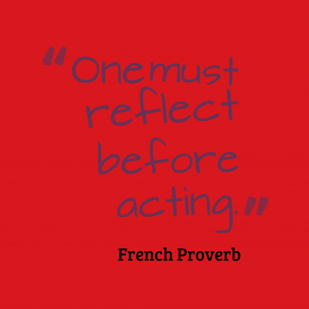 French Wisdom 's quote about . One must reflect before acting….