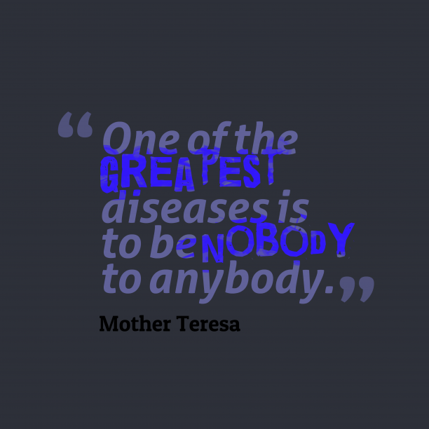 Mother Teresa 's quote about vain, diseases. One of the greatest diseases…
