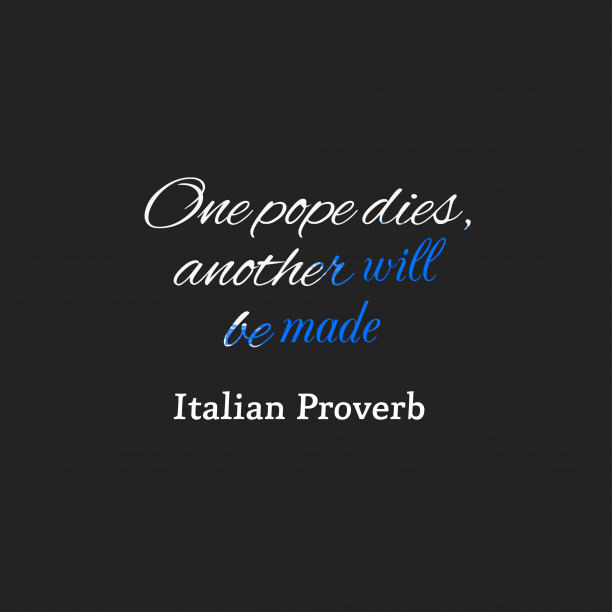 Italian Wisdom 's quote about . One pope dies, another will…