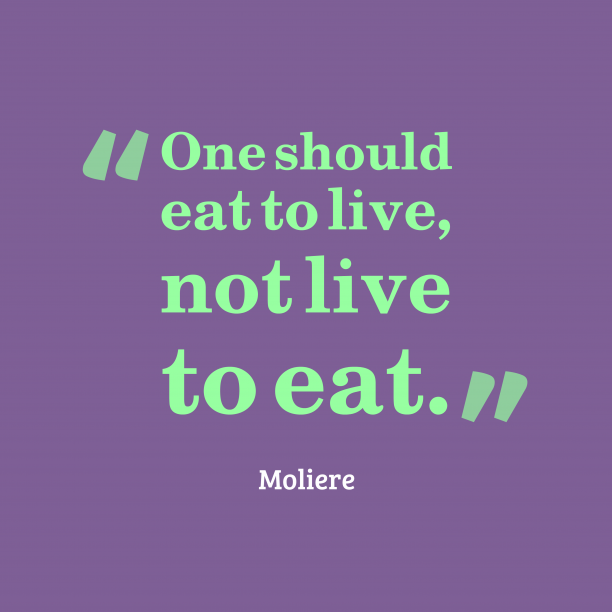 Moliere 's quote about . One should eat to live,…