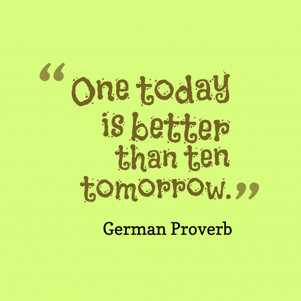 German Wisdom 's quote about . One today is better than…
