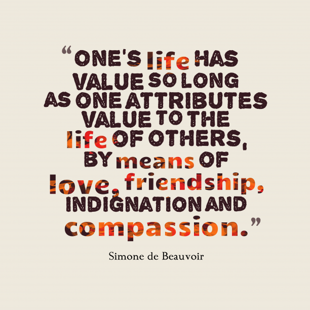 Simone de Beauvoir 's quote about love, kindness. One's life has value so…