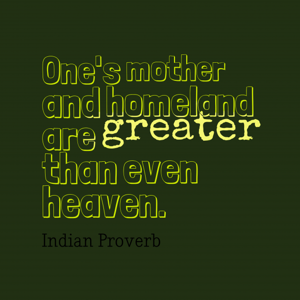 Indian Wisdom 's quote about Mother, homeland. One's mother and homeland are…