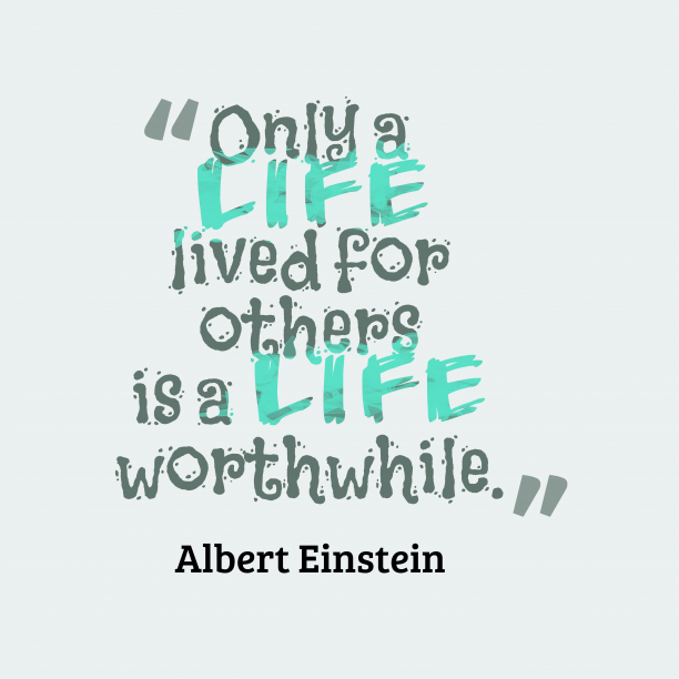 Albert Einstein 's quote about life, kindness. Only a life lived for…