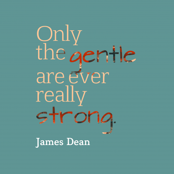 James Dean 's quote about . Only the gentle are ever…