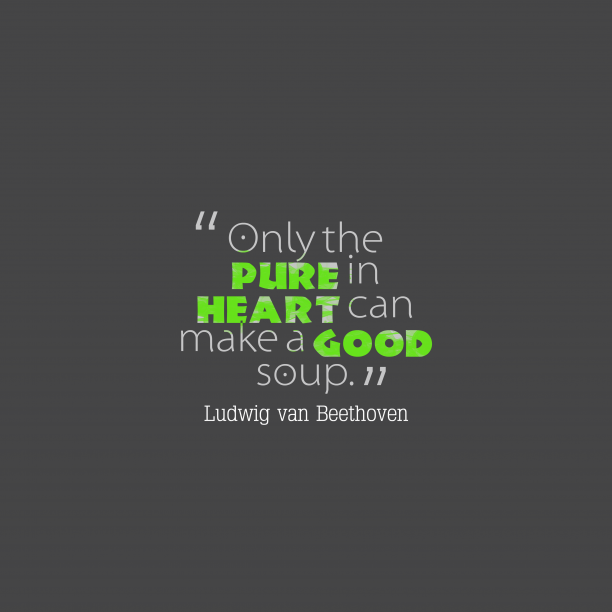 Ludwig van Beethoven 's quote about . Only the pure in heart…