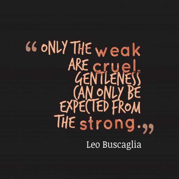 Leo Buscaglia 's quote about . Only the weak are cruel….